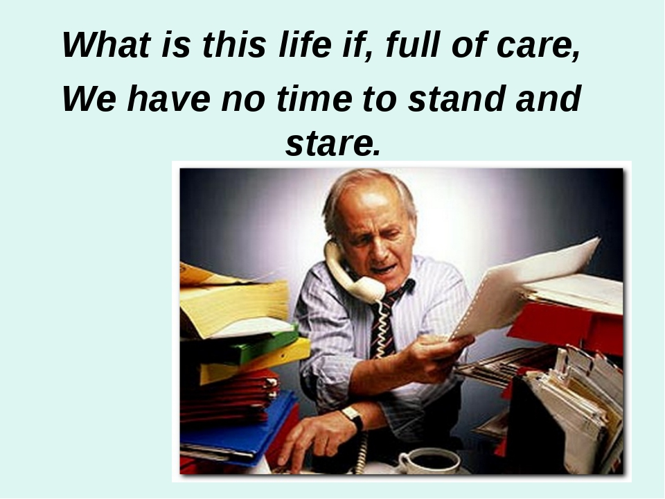 What is this life if, full of care, We have no time to stand and stare.