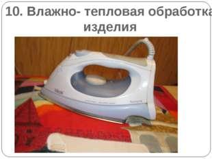 10. Влажно- тепловая обработка изделия