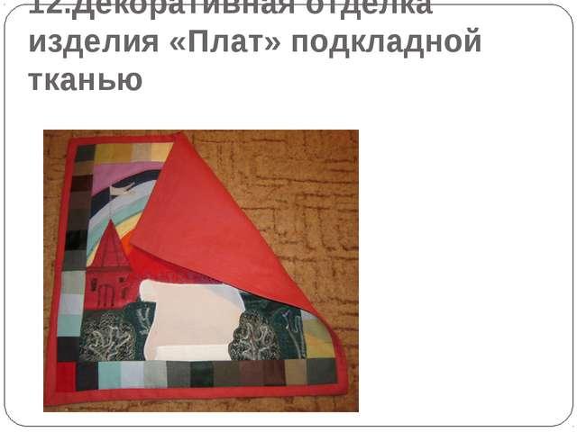 12.Декоративная отделка изделия «Плат» подкладной тканью