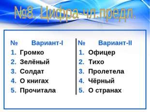 №Вариант-I№Вариант-II 1.Громко 1.Офицер 2.Зелёный2.Тихо 3.Солдат3.