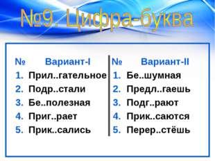 №Вариант-I№Вариант-II 1.Прил..гательное1.Бе..шумная 2.Подр..стали2.П