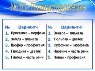 №Вариант-I№Вариант-II 1.Приставка – морфема1.Венера – планета 2.Земля