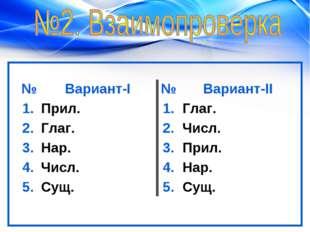 №Вариант-I№Вариант-II 1.Прил.1.Глаг. 2.Глаг.2.Числ. 3.Нар.3.Прил.