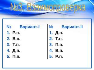 №Вариант-I№Вариант-II 1.Р.п.1.Д.п. 2.В.п.2.Т.п. 3.Т.п.3.П.п. 4.Д