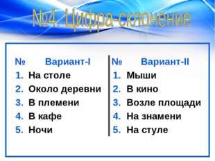№Вариант-I№Вариант-II 1.На столе1.Мыши 2.Около деревни2.В кино 3.В