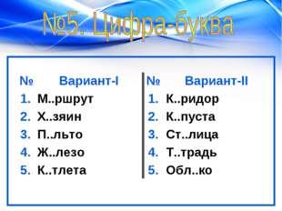 №Вариант-I№Вариант-II 1.М..ршрут1.К..ридор 2.Х..зяин2.К..пуста 3.П.