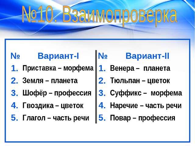 №Вариант-I№Вариант-II 1.Приставка – морфема1.Венера – планета 2.Земля...