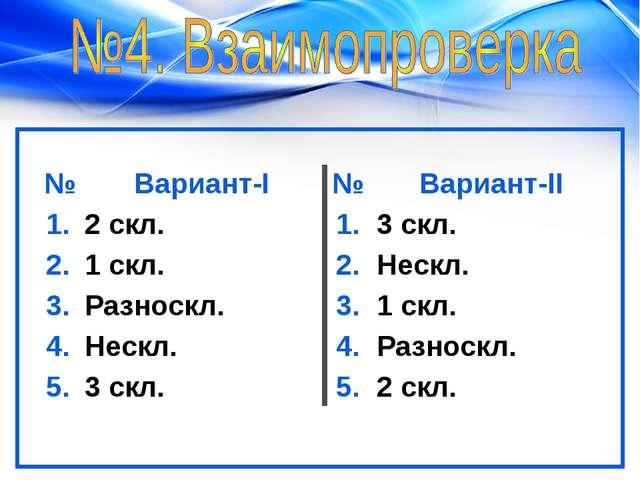 №Вариант-I№Вариант-II 1.2 скл.1.3 скл. 2.1 скл.2.Нескл. 3.Разноскл....