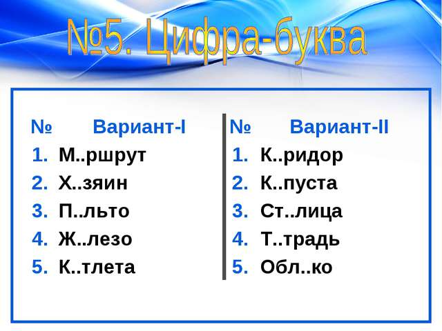 №Вариант-I№Вариант-II 1.М..ршрут1.К..ридор 2.Х..зяин2.К..пуста 3.П....