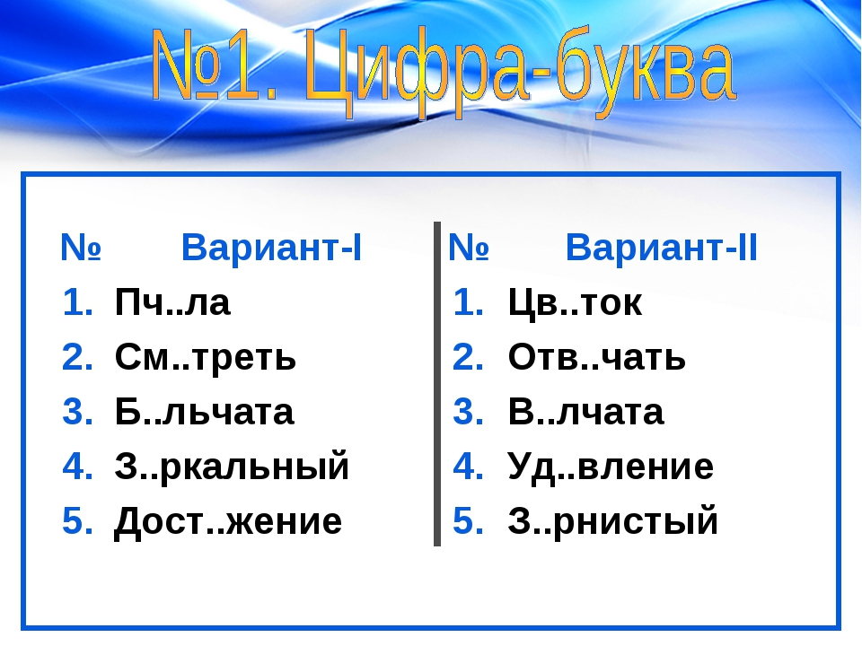 №Вариант-I№Вариант-II 1.Пч..ла1.Цв..ток 2.См..треть2.Отв..чать 3.Б....