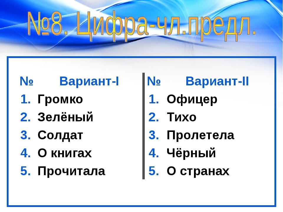 №Вариант-I№Вариант-II 1.Громко 1.Офицер 2.Зелёный2.Тихо 3.Солдат3....