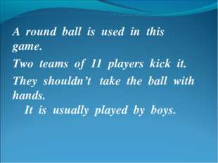 A round ball is used in this game. Two teams of 11 players kick it. They shou