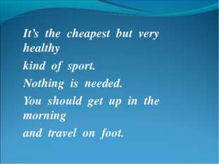 It's the cheapest but very healthy kind of sport. Nothing is needed. You shou