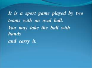 It is a sport game played by two teams with an oval ball. You may take the ba