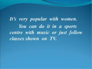 It's very popular with women. You can do it in a sports centre with music or