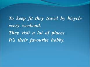 To keep fit they travel by bicycle every weekend. They visit a lot of places.