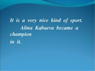 It is a very nice kind of sport. Alina Kabaeva became a champion in it.