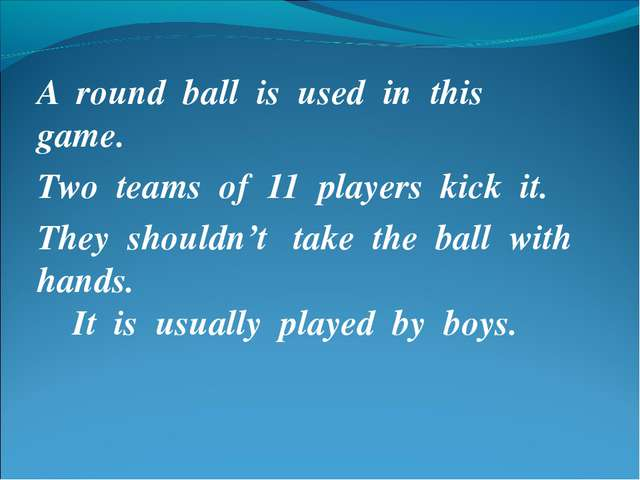 A round ball is used in this game. Two teams of 11 players kick it. They shou...