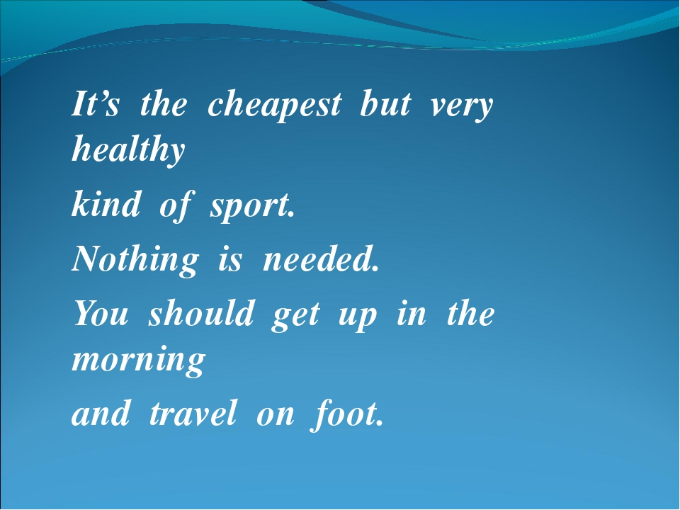 It's the cheapest but very healthy kind of sport. Nothing is needed. You shou...