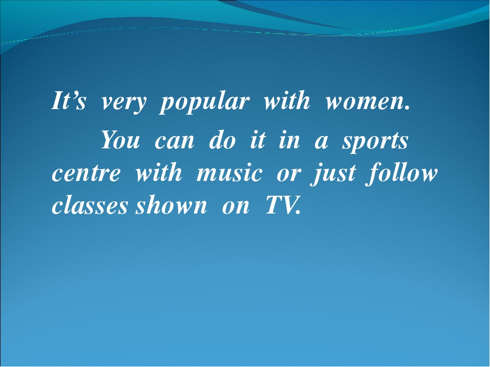 It's very popular with women. You can do it in a sports centre with music or...