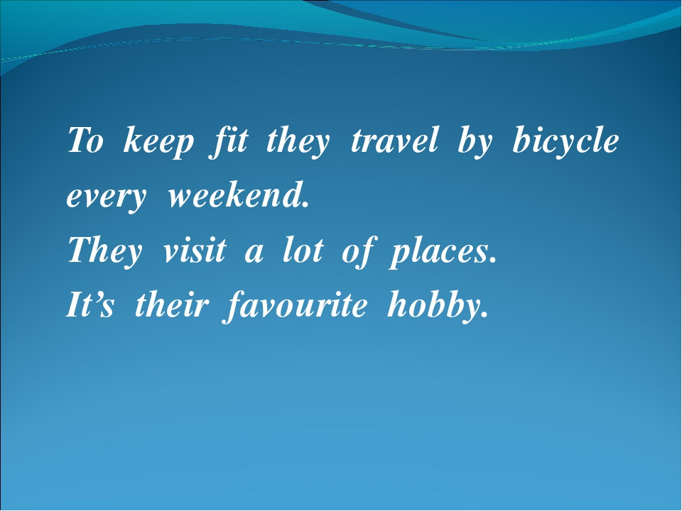 To keep fit they travel by bicycle every weekend. They visit a lot of places....