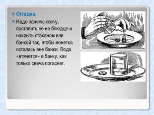 Отгадка: Надо зажечь свечу, поставить ее на блюдце и накрыть стаканом или бан