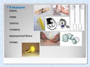 В медицине: шприц ливер пипетка тонометр медицинская банка клизма