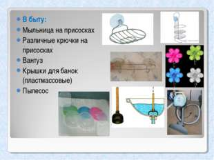 В быту: Мыльница на присосках Различные крючки на присосках Вантуз Крышки для