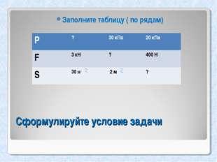 Сформулируйте условие задачи Заполните таблицу ( по рядам) Р?30 кПа20 кПа