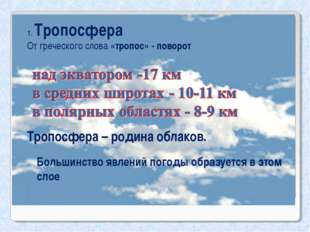 1. Тропосфера От греческого слова «тропос» - поворот Тропосфера – родина обла