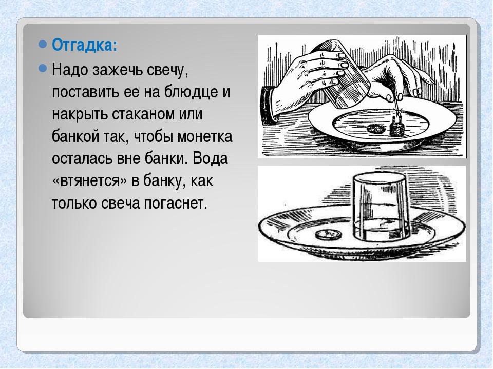 Отгадка: Надо зажечь свечу, поставить ее на блюдце и накрыть стаканом или бан...
