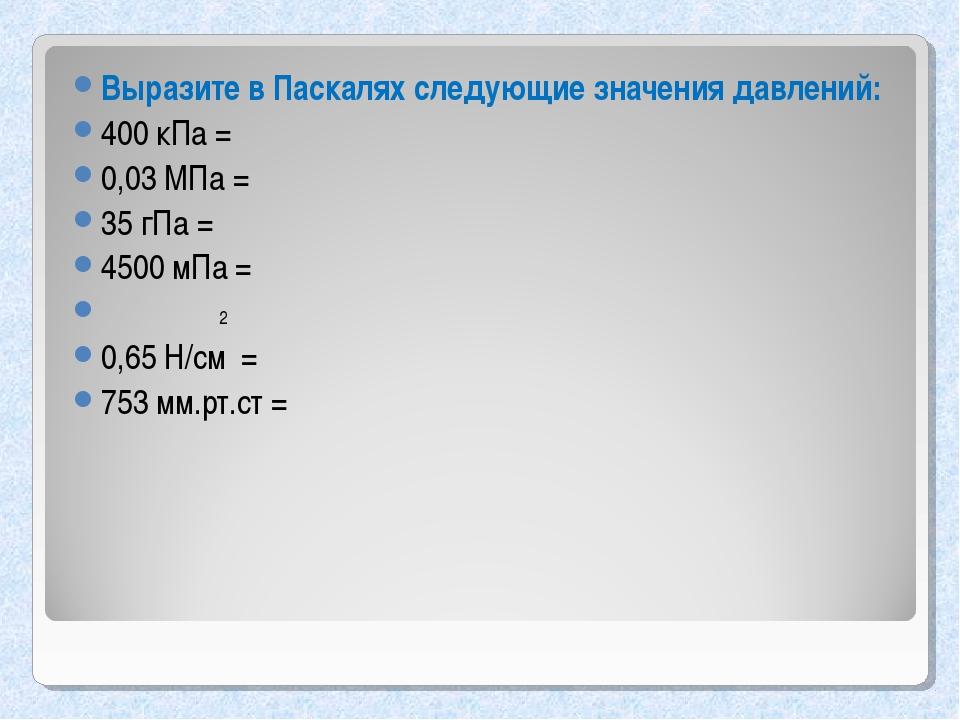 Выразите в Паскалях следующие значения давлений: 400 кПа = 0,03 МПа = 35 гПа...