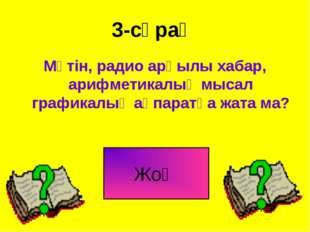 3-сұрақ Мәтін, радио арқылы хабар, арифметикалық мысал графикалық ақпаратқа ж