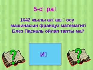 5-сұрақ 1642 жылы алғаш қосу машинасын француз математигі Блез Паскаль ойлап
