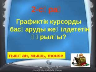 2-сұрақ Графиктік курсорды басқаруды жеңілдететін құрылғы? тышқан, мышь, mouse
