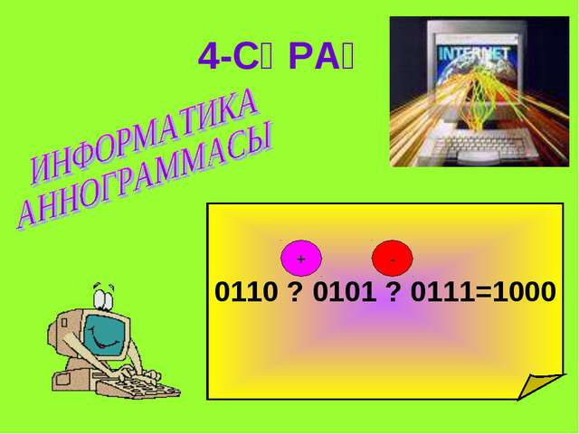 4-СҰРАҚ 0110 ? 0101 ? 0111=1000 + -