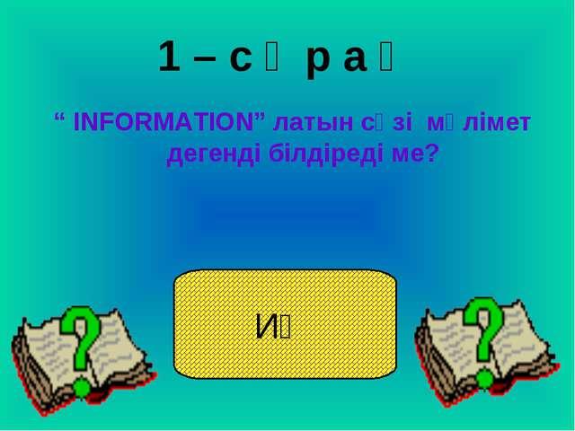 """1 – с ұ р а қ """" ІNFORMATION"""" латын сөзі мәлімет дегенді білдіреді ме? ИӘ"""