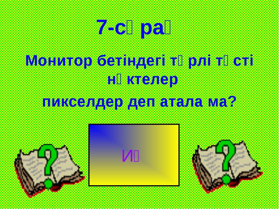7-сұрақ Монитор бетіндегі түрлі түсті нүктелер пикселдер деп атала ма? ИӘ