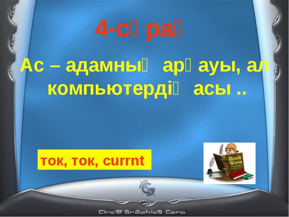 4-сұрақ Ас – адамның арқауы, ал компьютердің асы .. ток, ток, currnt