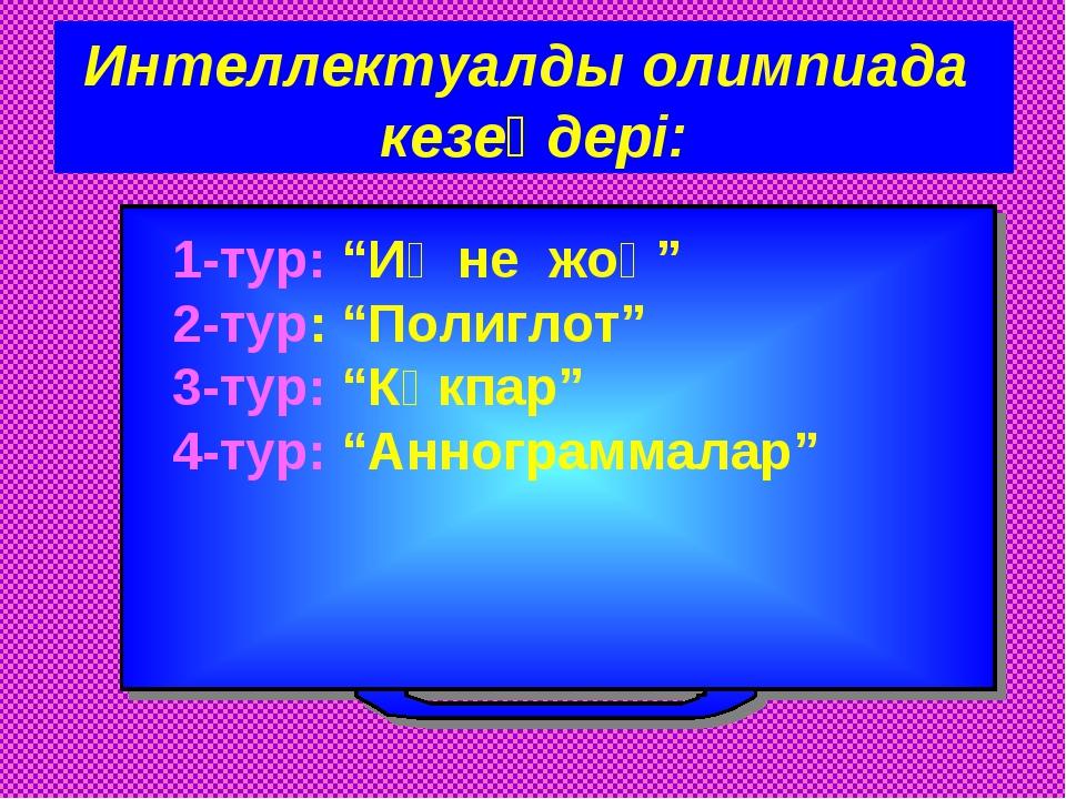 "Интеллектуалды олимпиада кезеңдері: 1-тур: ""Иә не жоқ"" 2-тур: ""Полиглот"" 3-ту..."