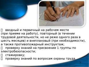 * вводный и первичный на рабочем месте (при приеме на работу), повторный (в