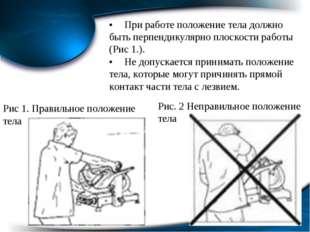 * •При работе положение тела должно быть перпендикулярно плоскости работы (Р