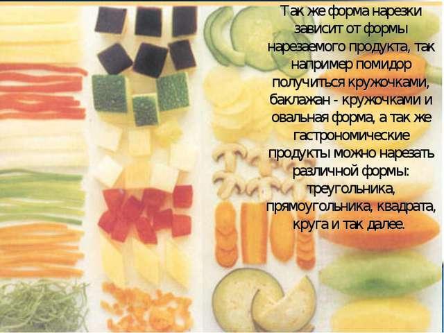 Так же форма нарезки зависит от формы нарезаемого продукта, так например поми...