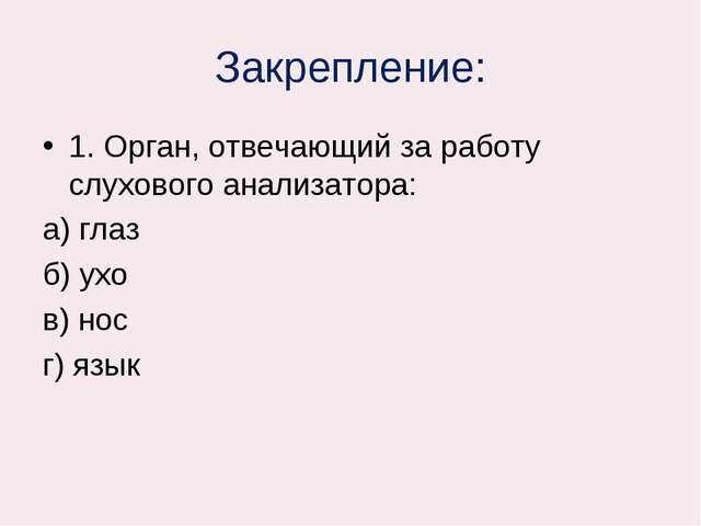 Закрепление: 1. Орган, отвечающий за работу слухового анализатора: а) глаз б)...