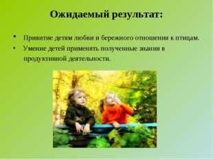 Ожидаемый результат: Привитие детям любви и бережного отношения к птицам. Уме