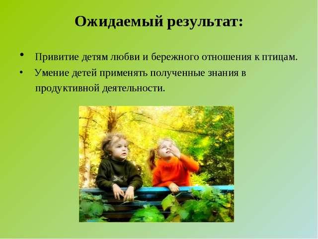 Ожидаемый результат: Привитие детям любви и бережного отношения к птицам. Уме...