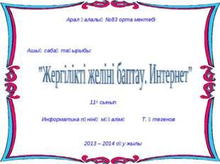 Арал қалалық №83 орта мектебі Ашық сабақ тақырыбы: 11А сынып 2013 – 2014 оқу
