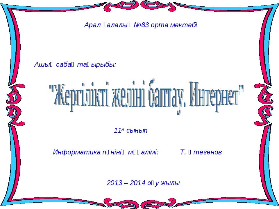 Арал қалалық №83 орта мектебі Ашық сабақ тақырыбы: 11А сынып 2013 – 2014 оқу...