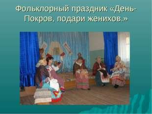 Фольклорный праздник «День-Покров, подари женихов.»