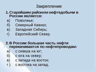 Закрепление 1.Старейшим районом нефтедобычи в России является: а)Поволжье;